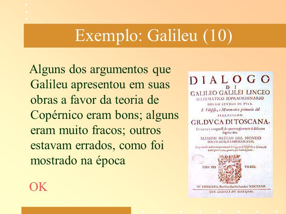 Exemplo: Galileu (10) Alguns dos argumentos que Galileu apresentou em suas obras a favor da teoria de Copérnico eram bons; alguns eram muito fracos; o
