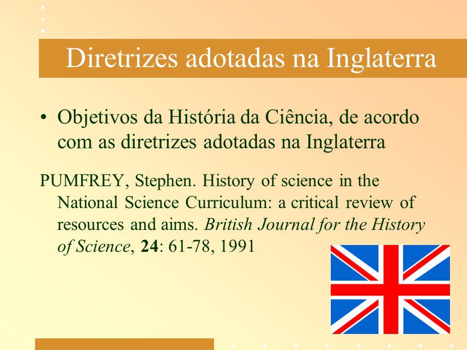 Diretrizes adotadas na Inglaterra Objetivos da História da Ciência, de acordo com as diretrizes adotadas na Inglaterra PUMFREY, Stephen. History of sc