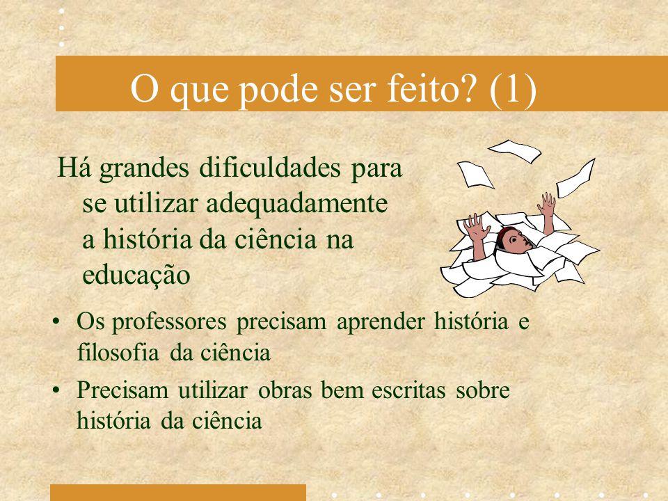 O que pode ser feito? (1) Há grandes dificuldades para se utilizar adequadamente a história da ciência na educação Os professores precisam aprender hi