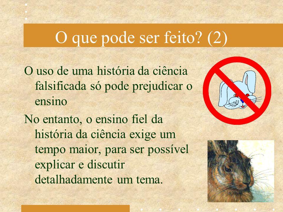O que pode ser feito? (2) O uso de uma história da ciência falsificada só pode prejudicar o ensino No entanto, o ensino fiel da história da ciência ex