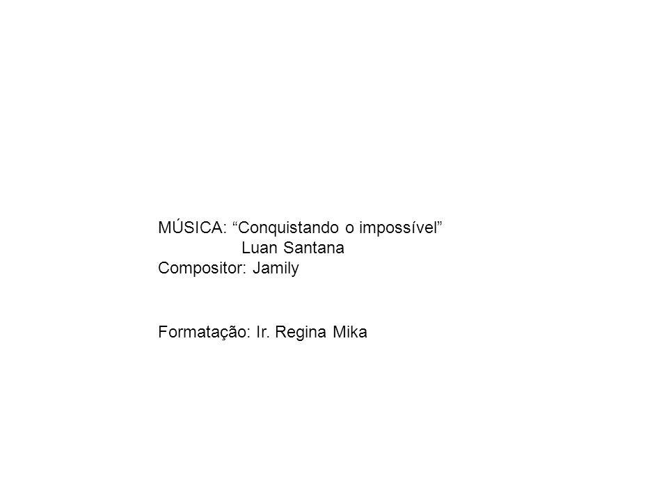 Formatação: Ir. Regina Mika MÚSICA: Conquistando o impossível Luan Santana Compositor: Jamily