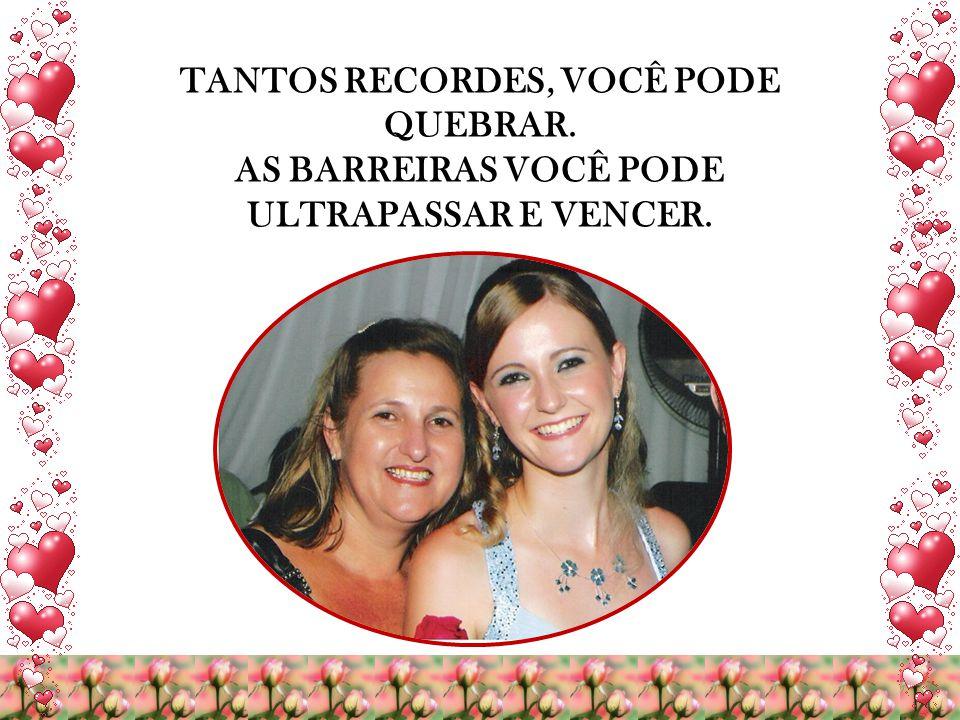 TANTOS RECORDES, VOCÊ PODE QUEBRAR. AS BARREIRAS VOCÊ PODE ULTRAPASSAR E VENCER.