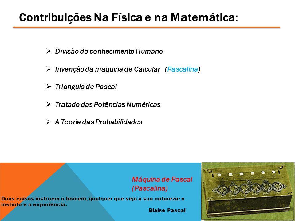 Contribuições Na Física e na Matemática:  Divisão do conhecimento Humano  Invenção da maquina de Calcular (Pascalina)  Triangulo de Pascal  Tratado das Potências Numéricas  A Teoria das Probabilidades Máquina de Pascal (Pascalina) Duas coisas instruem o homem, qualquer que seja a sua natureza: o instinto e a experiência.