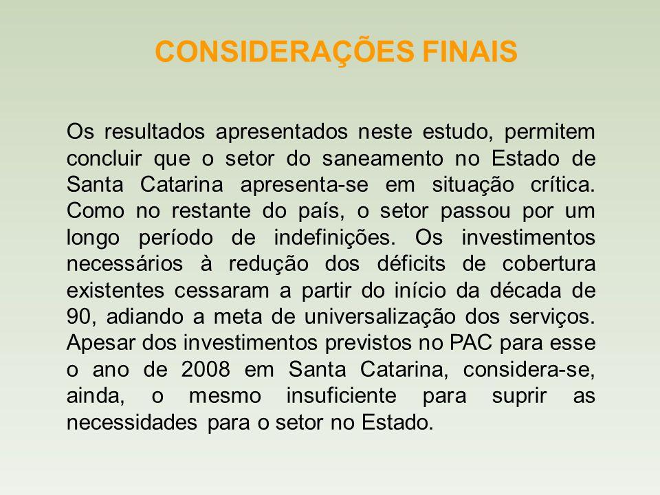 CONSIDERAÇÕES FINAIS Os resultados apresentados neste estudo, permitem concluir que o setor do saneamento no Estado de Santa Catarina apresenta-se em situação crítica.