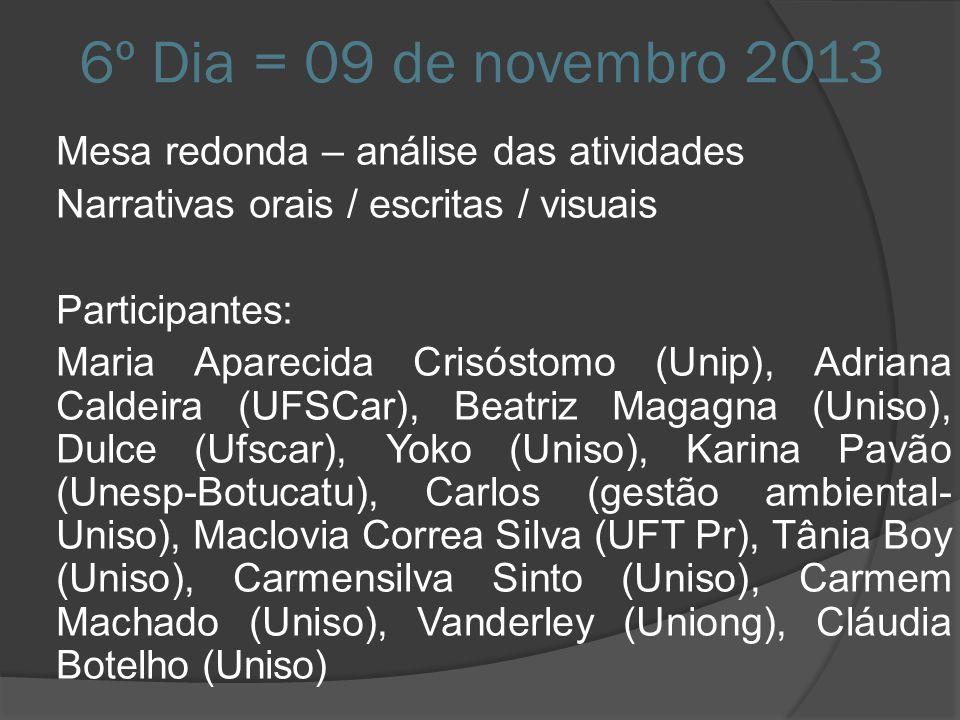 6º Dia = 09 de novembro 2013 Mesa redonda – análise das atividades Narrativas orais / escritas / visuais Participantes: Maria Aparecida Crisóstomo (Un