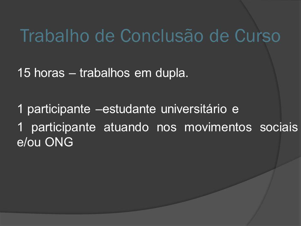 Trabalho de Conclusão de Curso 15 horas – trabalhos em dupla. 1 participante –estudante universitário e 1 participante atuando nos movimentos sociais