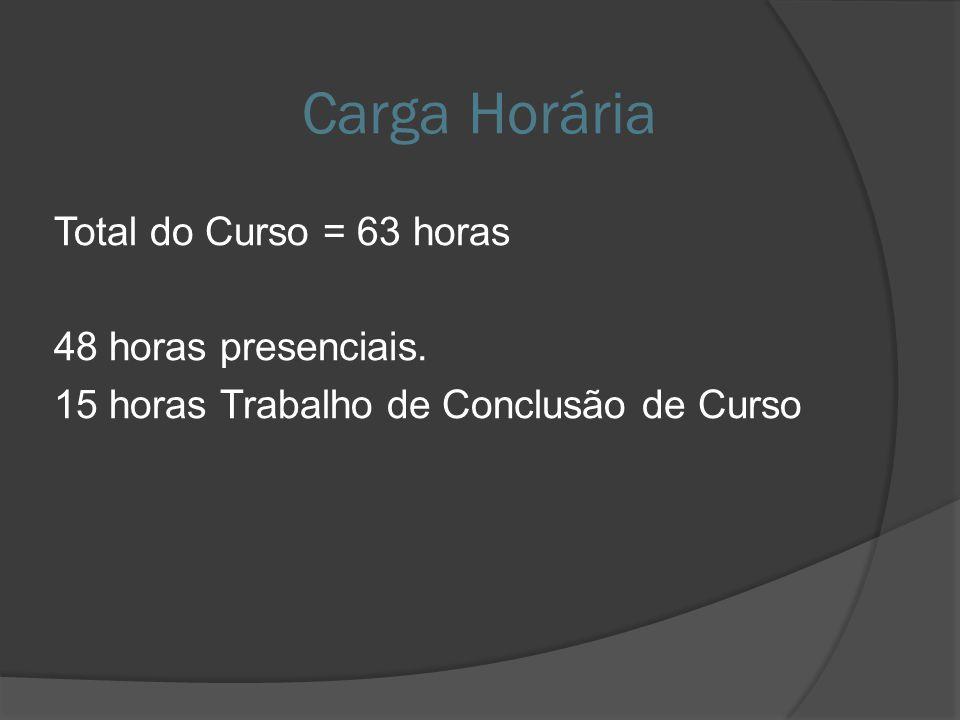Carga Horária Total do Curso = 63 horas 48 horas presenciais. 15 horas Trabalho de Conclusão de Curso