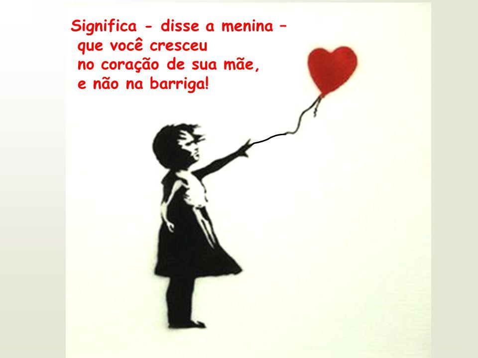 Significa - disse a menina – que você cresceu no coração de sua mãe, e não na barriga!