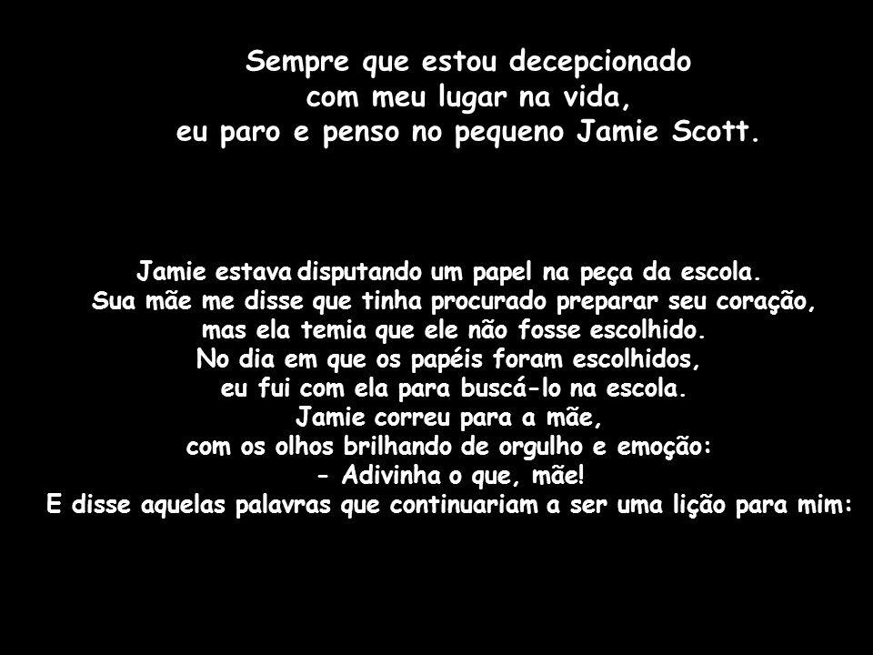 Sempre que estou decepcionado com meu lugar na vida, eu paro e penso no pequeno Jamie Scott.