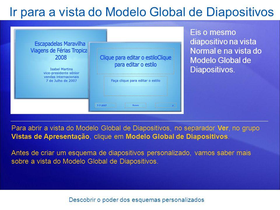 Descobrir o poder dos esquemas personalizados Ir para a vista do Modelo Global de Diapositivos Eis o mesmo diapositivo na vista Normal e na vista do Modelo Global de Diapositivos.