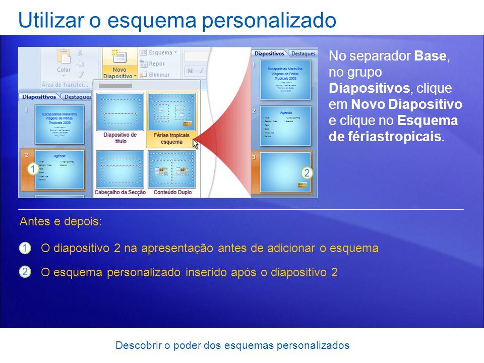 Descobrir o poder dos esquemas personalizados Utilizar o esquema personalizado No separador Base, no grupo Diapositivos, clique em Novo Diapositivo e clique no Esquema de fériastropicais.