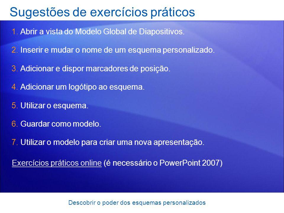 Descobrir o poder dos esquemas personalizados Sugestões de exercícios práticos 1.Abrir a vista do Modelo Global de Diapositivos. 2.Inserir e mudar o n