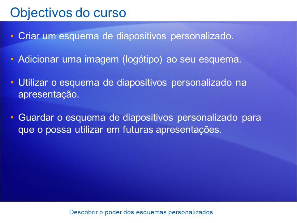 Descobrir o poder dos esquemas personalizados Objectivos do curso Criar um esquema de diapositivos personalizado. Adicionar uma imagem (logótipo) ao s