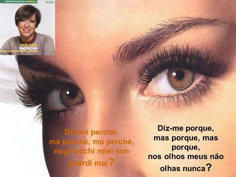 Também se perguntar não queres, o meu segredo descobrirás, há quem mentir não pode nunca, os olhos meus, os olhos meus, os olhos meus, os olhos meus.