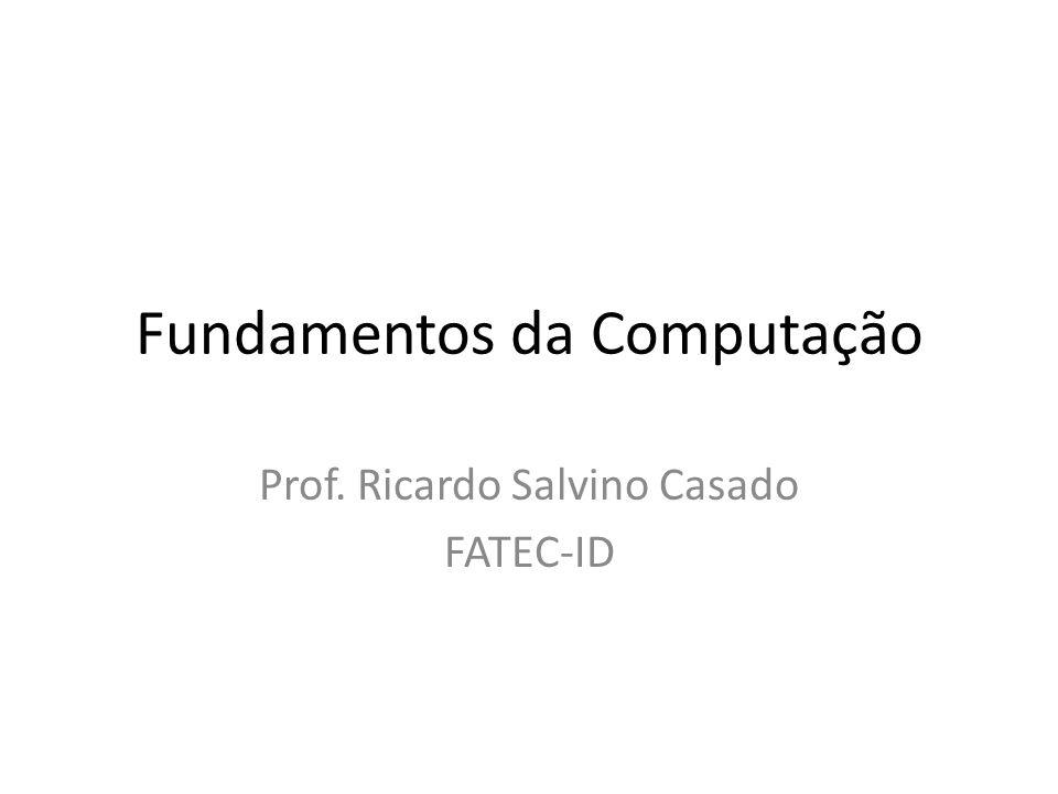 Fundamentos da Computação Prof. Ricardo Salvino Casado FATEC-ID