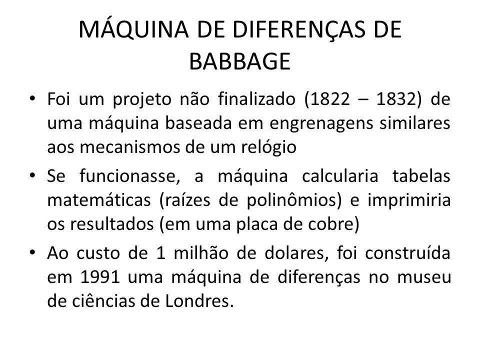 MÁQUINA DE DIFERENÇAS DE BABBAGE Foi um projeto não finalizado (1822 – 1832) de uma máquina baseada em engrenagens similares aos mecanismos de um relógio Se funcionasse, a máquina calcularia tabelas matemáticas (raízes de polinômios) e imprimiria os resultados (em uma placa de cobre) Ao custo de 1 milhão de dolares, foi construída em 1991 uma máquina de diferenças no museu de ciências de Londres.
