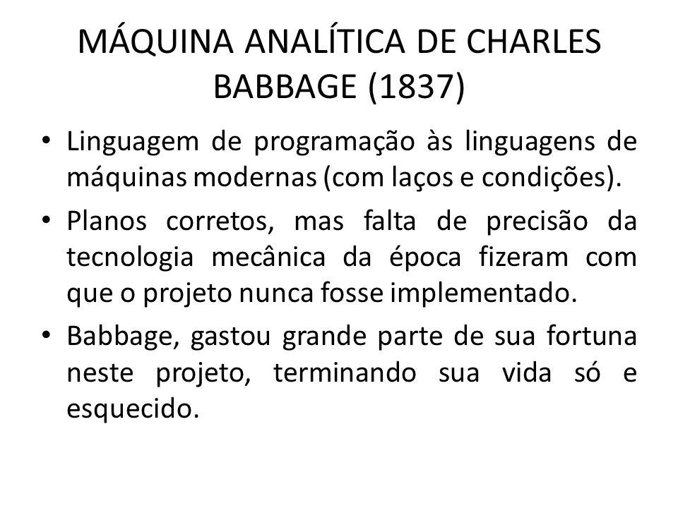 MÁQUINA ANALÍTICA DE CHARLES BABBAGE (1837) Linguagem de programação às linguagens de máquinas modernas (com laços e condições). Planos corretos, mas