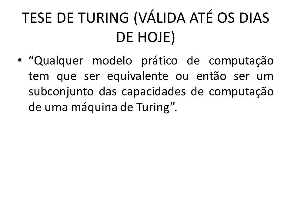 TESE DE TURING (VÁLIDA ATÉ OS DIAS DE HOJE) Qualquer modelo prático de computação tem que ser equivalente ou então ser um subconjunto das capacidades de computação de uma máquina de Turing .