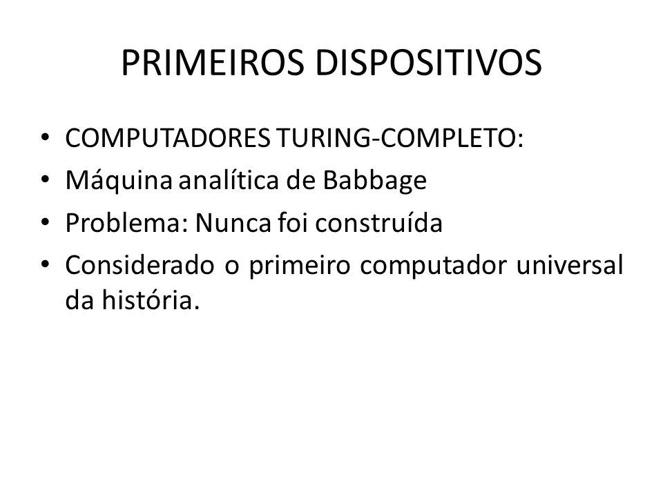 PRIMEIROS DISPOSITIVOS COMPUTADORES TURING-COMPLETO: Máquina analítica de Babbage Problema: Nunca foi construída Considerado o primeiro computador uni
