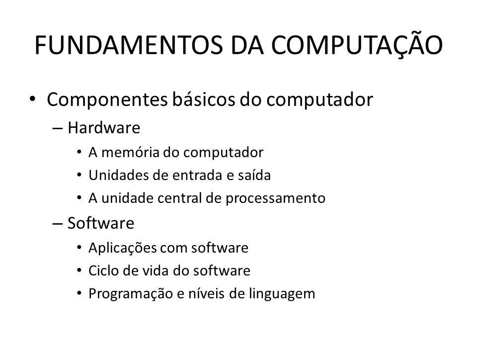 FUNDAMENTOS DA COMPUTAÇÃO Componentes básicos do computador – Hardware A memória do computador Unidades de entrada e saída A unidade central de processamento – Software Aplicações com software Ciclo de vida do software Programação e níveis de linguagem