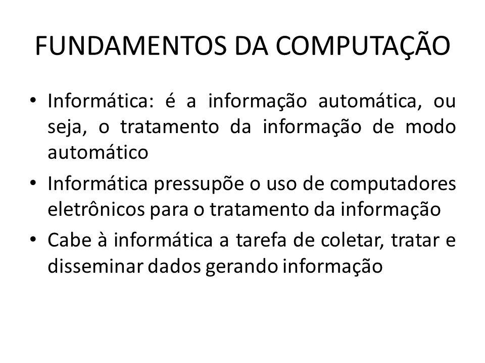 FUNDAMENTOS DA COMPUTAÇÃO Informática: é a informação automática, ou seja, o tratamento da informação de modo automático Informática pressupõe o uso d