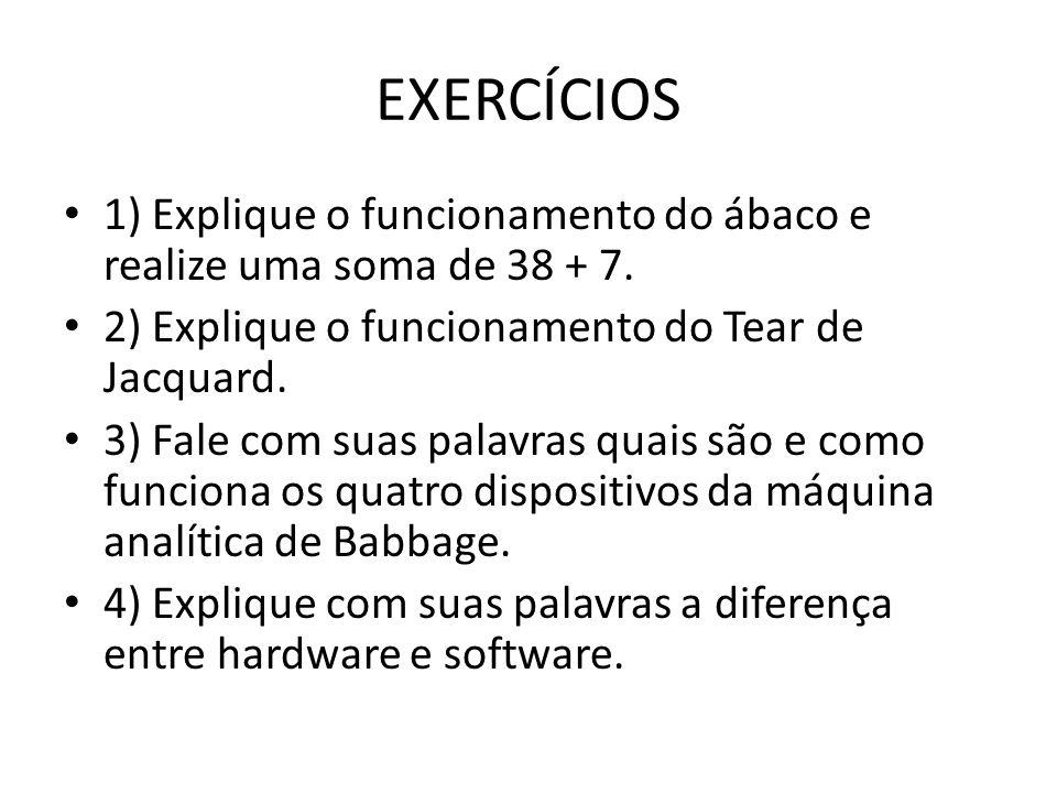 EXERCÍCIOS 1) Explique o funcionamento do ábaco e realize uma soma de 38 + 7. 2) Explique o funcionamento do Tear de Jacquard. 3) Fale com suas palavr