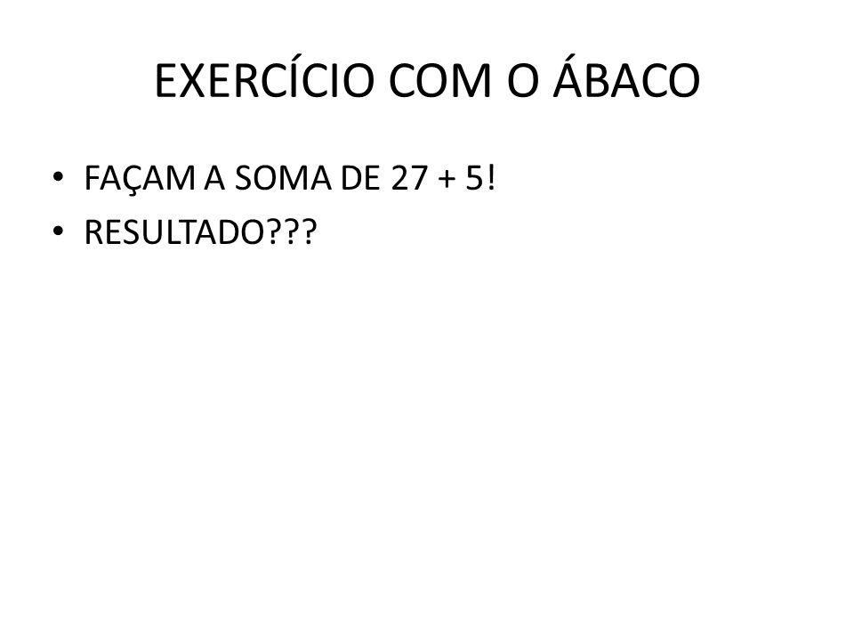 EXERCÍCIO COM O ÁBACO FAÇAM A SOMA DE 27 + 5! RESULTADO???