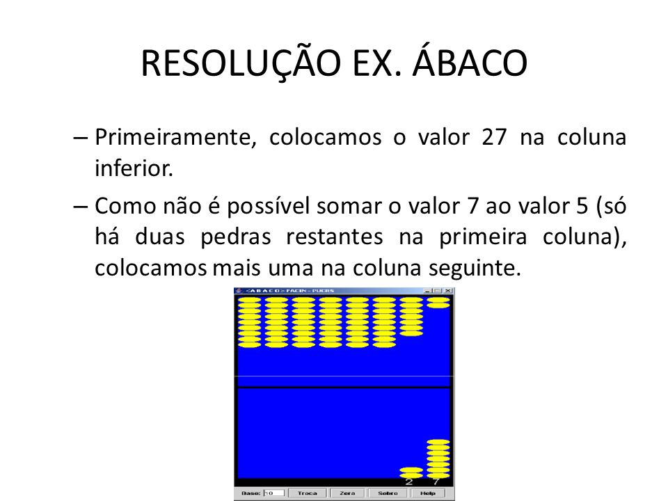 RESOLUÇÃO EX. ÁBACO – Primeiramente, colocamos o valor 27 na coluna inferior. – Como não é possível somar o valor 7 ao valor 5 (só há duas pedras rest