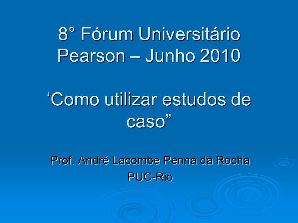 """8° Fórum Universitário Pearson – Junho 2010 'Como utilizar estudos de caso"""" Prof. André Lacombe Penna da Rocha PUC-Rio"""
