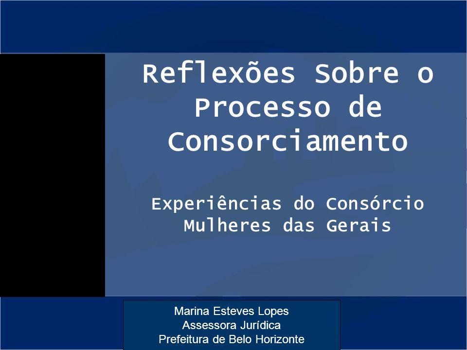 Marina Esteves Lopes Assessora Jurídica Prefeitura de Belo Horizonte Reflexões Sobre o Processo de Consorciamento Experiências do Consórcio Mulheres d