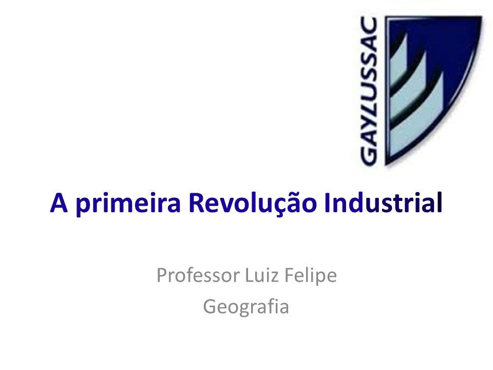 A primeira Revolução Industrial Professor Luiz Felipe Geografia