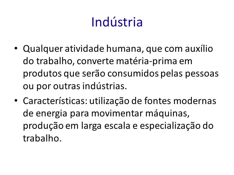 Indústria Qualquer atividade humana, que com auxílio do trabalho, converte matéria-prima em produtos que serão consumidos pelas pessoas ou por outras indústrias.