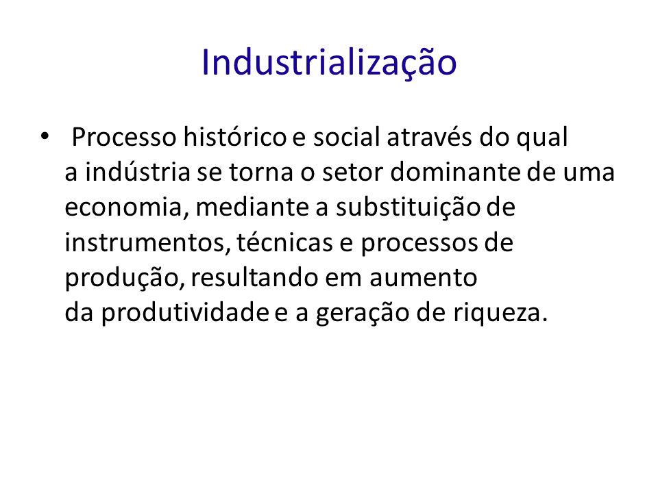 Industrialização Processo histórico e social através do qual a indústria se torna o setor dominante de uma economia, mediante a substituição de instrumentos, técnicas e processos de produção, resultando em aumento da produtividade e a geração de riqueza.