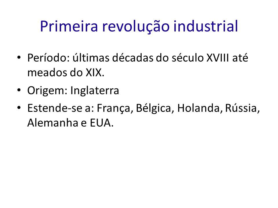 Primeira revolução industrial Período: últimas décadas do século XVIII até meados do XIX. Origem: Inglaterra Estende-se a: França, Bélgica, Holanda, R