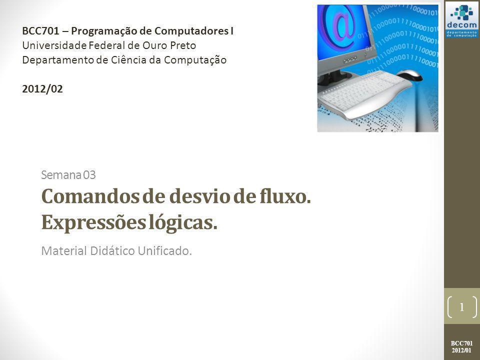 BCC701 2012/01 Semana 03 Comandos de desvio de fluxo. Expressões lógicas. Material Didático Unificado. 1 BCC701 – Programação de Computadores I Univer