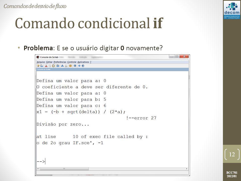 BCC701 2012/01 Comando condicional if Mais um aprimoramento: a = input( Defina um valor para a: ); if (a == 0) then // O parêntese é bom para facilitar a leitura printf( O coeficiente a deve ser diferente de 0.\n ); else b = input( Defina um valor para b: ); c = input( Defina um valor para c: ); delta = (b*b)-4*a*c; x1 = (-b + sqrt(delta)) / (2*a); x2 = (-b - sqrt(delta)) / (2*a); printf( A raiz x1 é %g.\n , x1); printf( A raiz x2 é %g. , x2); end 13 Comandos de desvio de fluxo