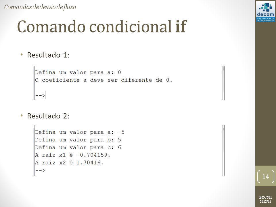 BCC701 2012/01 Comando condicional if Resultado 1: Resultado 2: 14 Comandos de desvio de fluxo