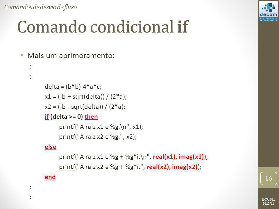 BCC701 2012/01 Comando condicional if Mais um aprimoramento: : delta = (b*b)-4*a*c; x1 = (-b + sqrt(delta)) / (2*a); x2 = (-b - sqrt(delta)) / (2*a); if (delta >= 0) then printf( A raiz x1 e %g.\n , x1); printf( A raiz x2 e %g. , x2); else printf( A raiz x1 e %g + %g*i.\n , real(x1), imag(x1)); printf( A raiz x2 e %g + %g*i. , real(x2), imag(x2)); end : 17 Comandos de desvio de fluxo O Scilab possibilita manipular números complexos de forma simples.