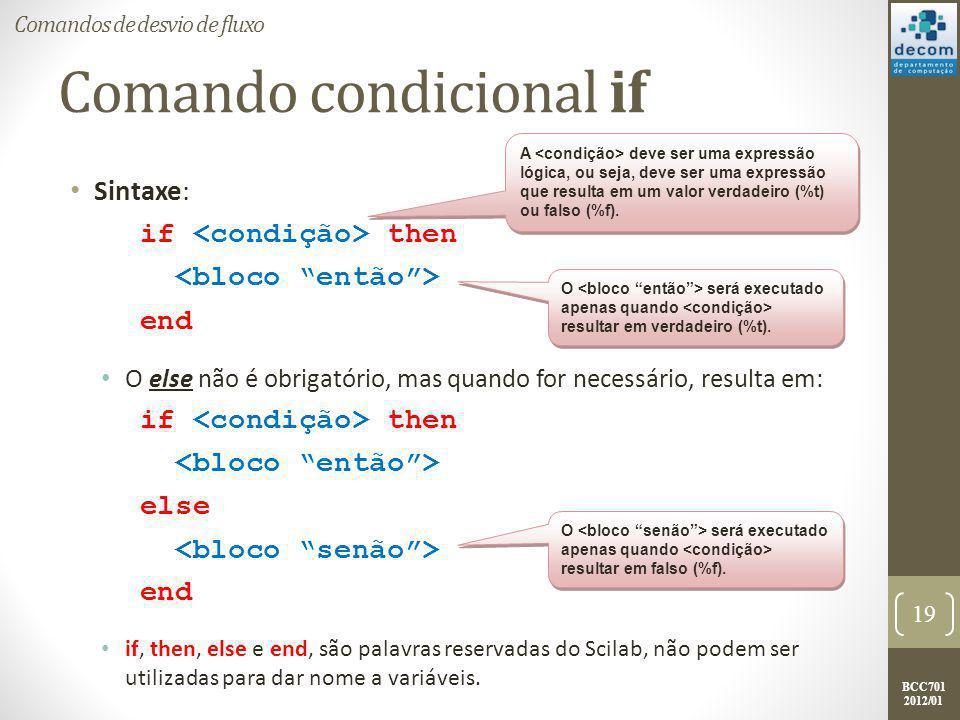 BCC701 2012/01 Comando condicional if Exemplo: : if (delta >= 0) then printf( A raiz x1 e %g.\n , x1); printf( A raiz x2 e %g. , x2); else printf( A raiz x1 e %g + %g*i.\n , real(x1), imag(x1)); printf( A raiz x2 e %g + %g*i. , real(x2), imag(x2)); end : 20 Comandos de desvio de fluxo resultará em verdadeiro (%t) quando o valor de delta for maior ou igual a 0.