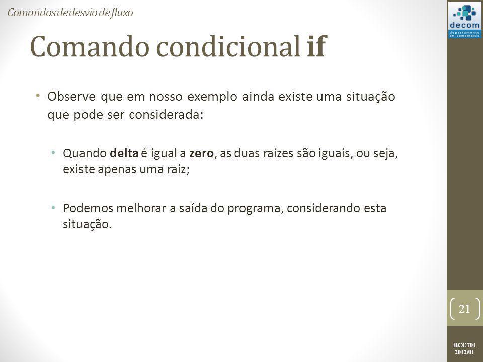 BCC701 2012/01 Comando condicional if Mais um aprimoramento: : if (delta == 0) then printf( Existe apenas uma raiz: %g. , x1); else if (delta > 0) then printf( A raiz x1 e %g.\n , x1); printf( A raiz x2 e %g. , x2); else printf( A raiz x1 e %g + %g*i.\n , real(x1), imag(x1)); printf( A raiz x2 e %g + %g*i. , real(x2), imag(x2)); end : 22 Comandos de desvio de fluxo