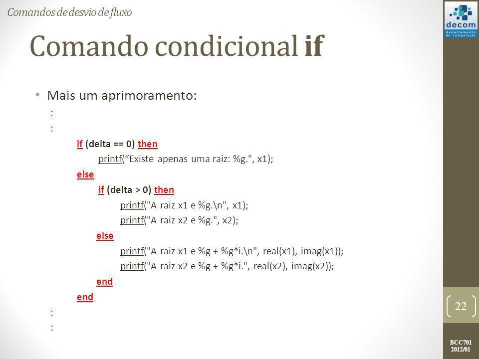 BCC701 2012/01 if's aninhados Mais um aprimoramento: : if (delta == 0) then printf( Existe apenas uma raiz: %g. , x1); else if (delta > 0) then printf( A raiz x1 e %g.\n , x1); printf( A raiz x2 e %g. , x2); else printf( A raiz x1 e %g + %g*i.\n , real(x1), imag(x1)); printf( A raiz x2 e %g + %g*i. , real(x2), imag(x2)); end : 23 Comandos de desvio de fluxo Quando existe este tipo de disposição do comando if, ocorre o que denominamos de if's aninhados.