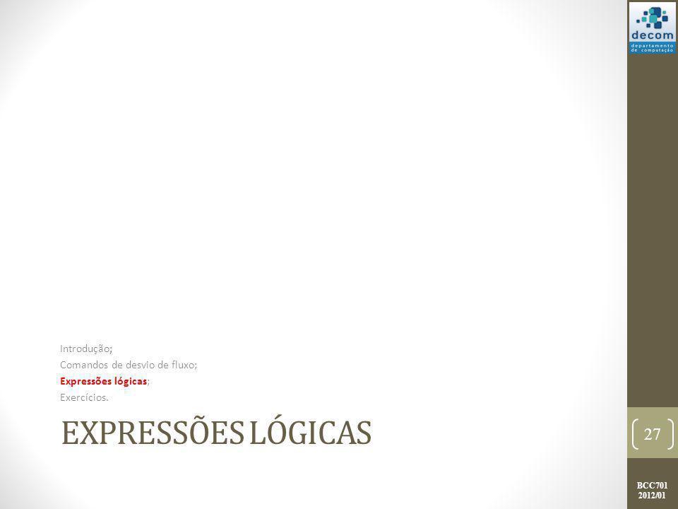 BCC701 2012/01 EXPRESSÕES LÓGICAS Introdução; Comandos de desvio de fluxo; Expressões lógicas; Exercícios. 27