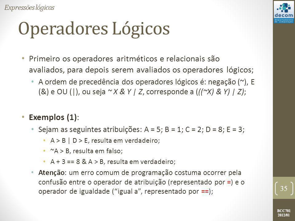 BCC701 2012/01 Operadores Lógicos Primeiro os operadores aritméticos e relacionais são avaliados, para depois serem avaliados os operadores lógicos; A