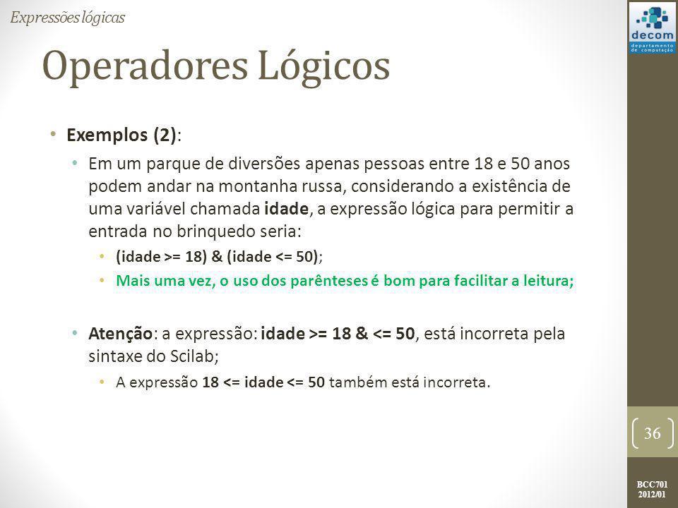BCC701 2012/01 Exemplo: Intervalo Numérico 5 < variável  10 x = input( DIGITE UM VALOR QUALQUER: ); if ( (x > 5) & (x <= 10) ) then printf( PERTENCE AO INTERVALO ); else printf( N Ã O PERTENCE AO INTERVALO ); end 37 Expressões lógicas 5 10
