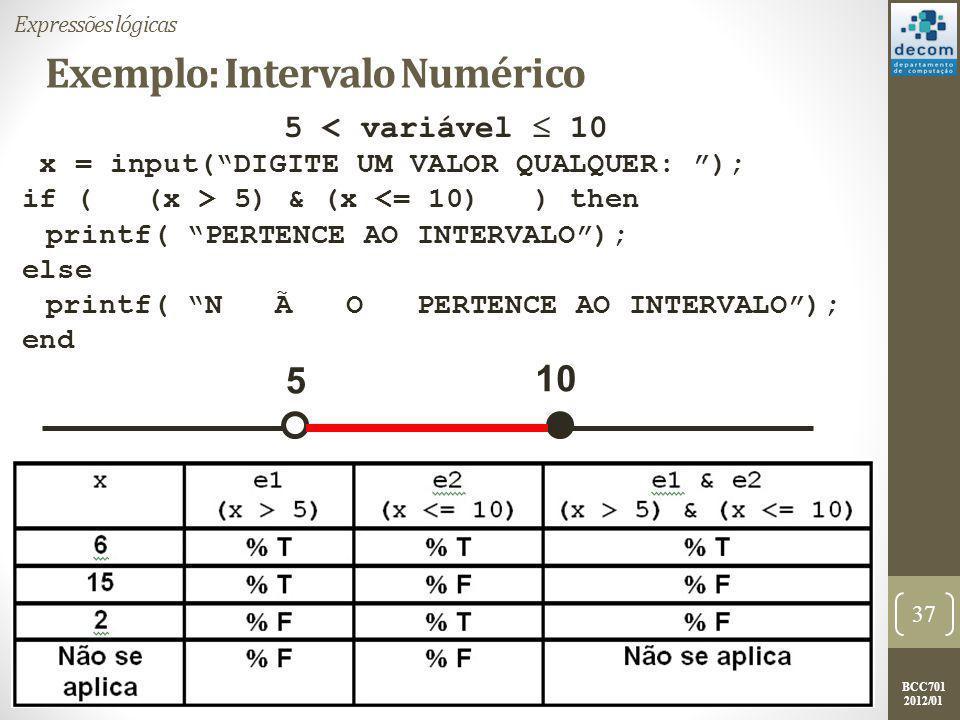 BCC701 2012/01 Exemplo: Intervalo Numérico variável  5 | variável > 10 x = input( DIGITE UM VALOR QUALQUER: ); if ( (x 10) ) then printf( PERTENCE AO INTERVALO ); else printf( N Ã O PERTENCE AO INTERVALO ); end 38 Expressões lógicas 5 10