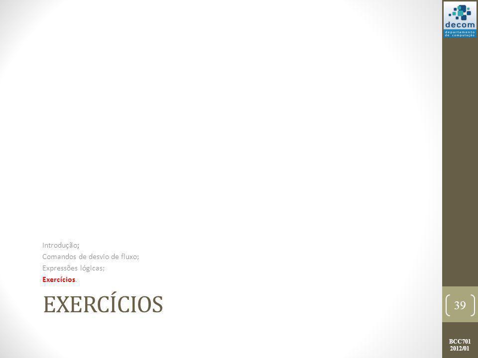 BCC701 2012/01 EXERCÍCIOS Introdução; Comandos de desvio de fluxo; Expressões lógicas; Exercícios. 39