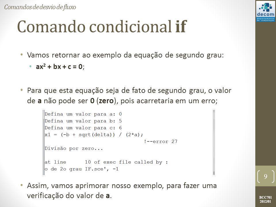 BCC701 2012/01 Comando condicional if Novo exemplo para a equação de segundo grau: a = input( Defina um valor para a: ); if a == 0 then printf( O coeficiente a deve ser diferente de 0.\n ); a = input( Defina um valor para a: ); end b = input( Defina um valor para b: ); c = input( Defina um valor para c: ); delta = (b*b)-4*a*c; x1 = (-b + sqrt(delta)) / (2*a); x2 = (-b - sqrt(delta)) / (2*a); printf( A raiz x1 é %g.\n , x1); printf( A raiz x2 é %g. , x2); 10 Comandos de desvio de fluxo