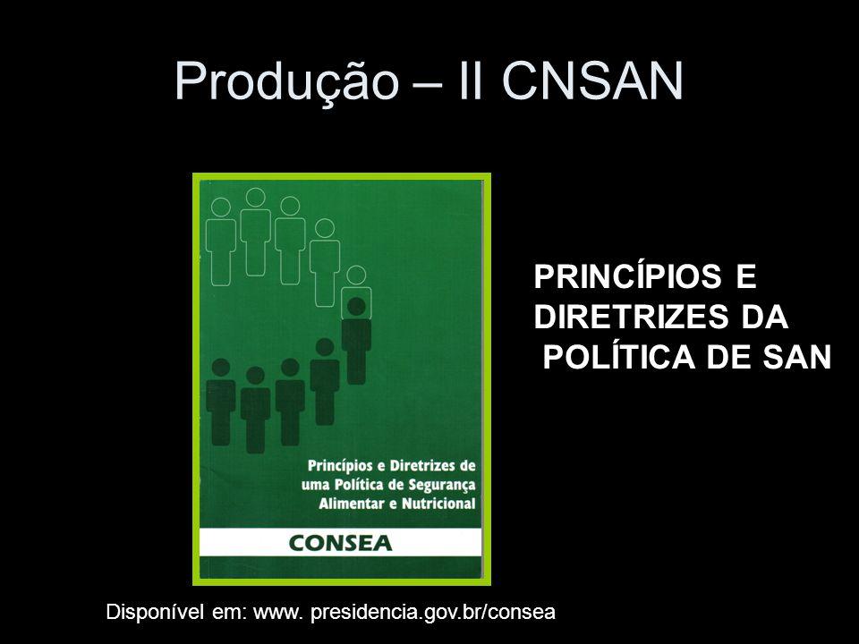 Produção – II CNSAN PRINCÍPIOS E DIRETRIZES DA POLÍTICA DE SAN Disponível em: www. presidencia.gov.br/consea
