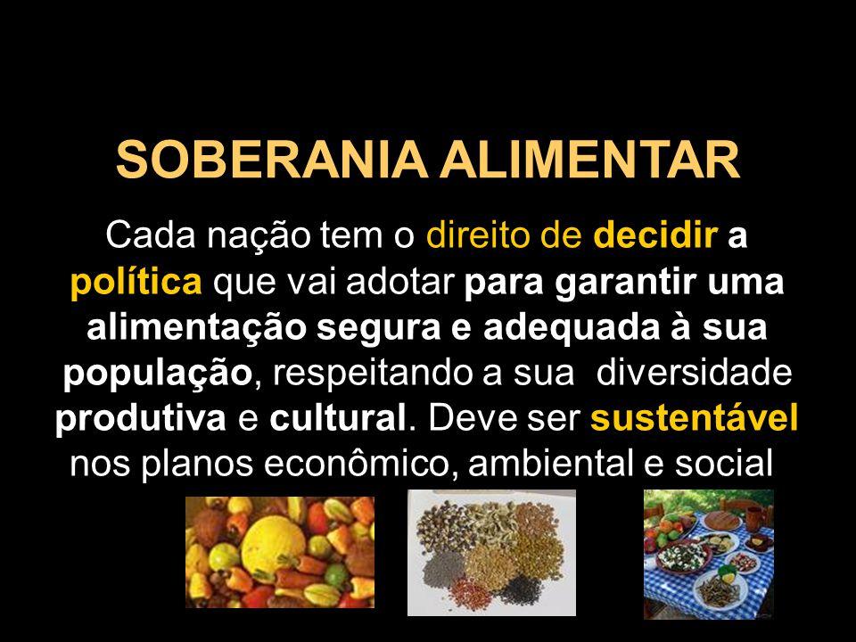 SOBERANIA ALIMENTAR Cada nação tem o direito de decidir a política que vai adotar para garantir uma alimentação segura e adequada à sua população, res