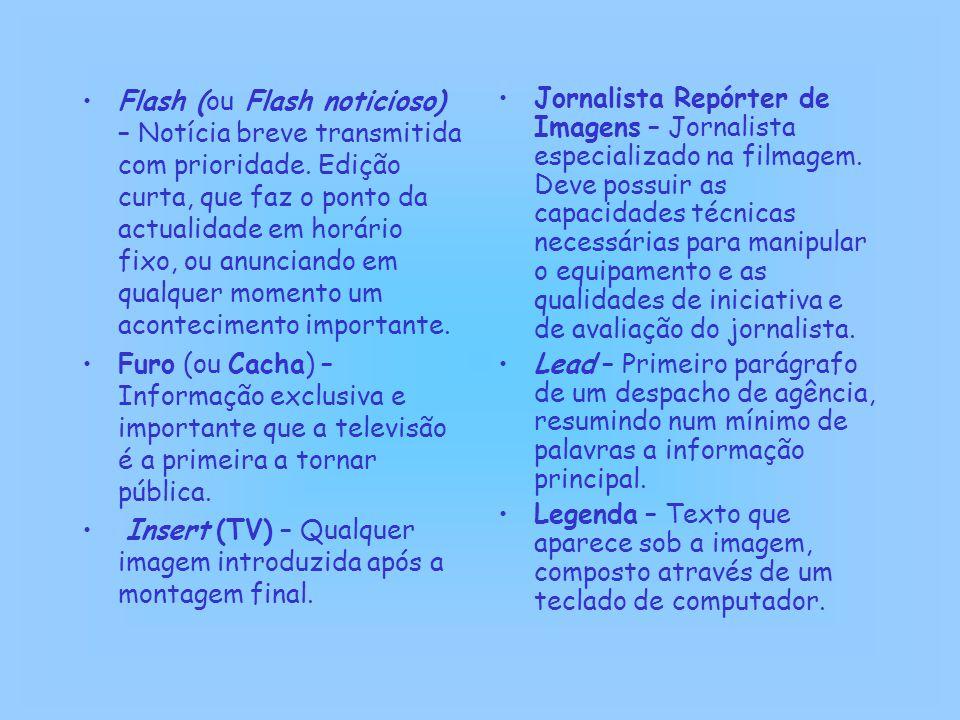 Flash (ou Flash noticioso) – Notícia breve transmitida com prioridade. Edição curta, que faz o ponto da actualidade em horário fixo, ou anunciando em
